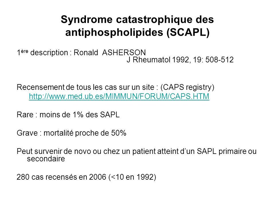 Syndrome catastrophique des antiphospholipides (SCAPL) 1 ère description : Ronald ASHERSON J Rheumatol 1992, 19: 508-512 Recensement de tous les cas s