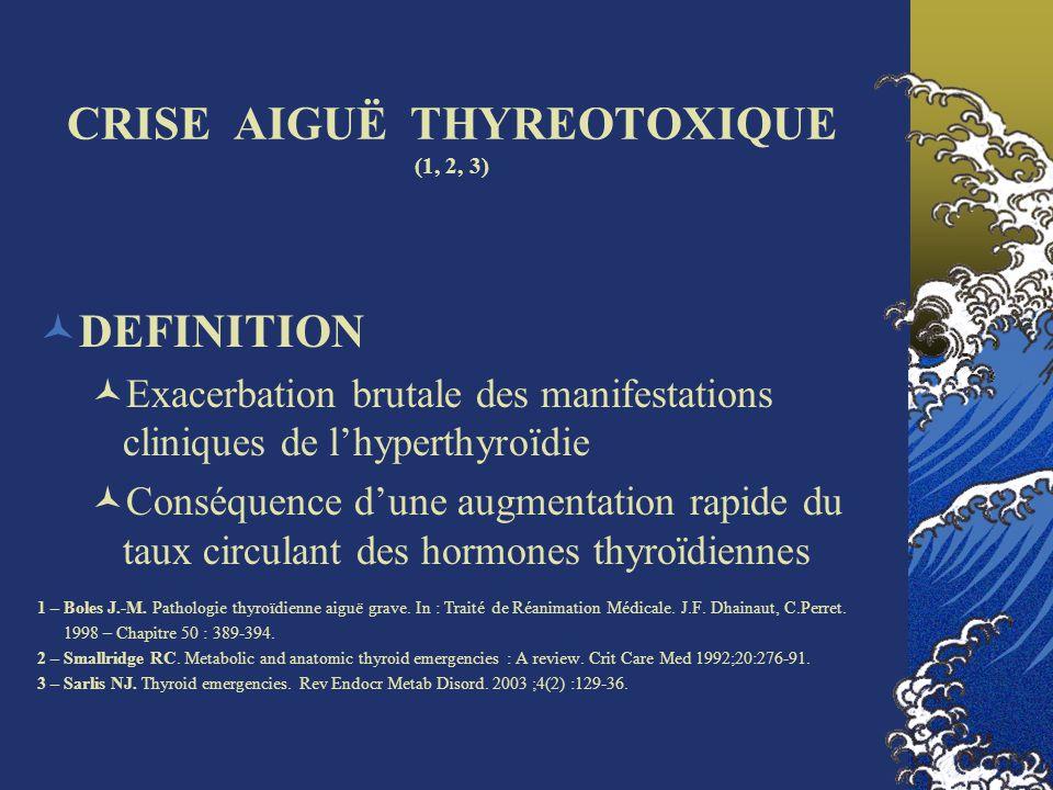 CRISE AIGUË THYREOTOXIQUE PHYSIOPATHOLOGIE Augmentation de la synthèse dhormones thyroïdiennes (hyperthyroïdie vraie) Destruction de vésicules thyroïdiennes avec libération dhormones préformées (thyrotoxicose) Administration exogène dhormones thyroïdiennes, iatrogène ou volontaire