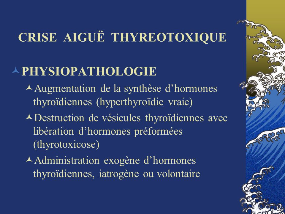 CRISE AIGUË THYREOTOXIQUE Augmentation de la synthèse dhormones thyroïdiennes (hyperthyroïdie vraie) ATS EFFICACES Activation du récepteur de la TSH Basedow GMNT hCG (agoniste faible du récepteur de la TSH) Hyperthyroïdies dépendantes de la TSH (adénome hypophysaire thyréotrope) Hyperthyroïdie induite par une surcharge iodée Effet « Wolff-Chaikoff » (thyroïde normale) Thyroïde pathologique, dysthyroïdie possible (Cordarone®)