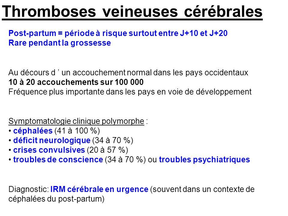 Thromboses veineuses cérébrales Post-partum = période à risque surtout entre J+10 et J+20 Rare pendant la grossesse Au décours d un accouchement normal dans les pays occidentaux 10 à 20 accouchements sur 100 000 Fréquence plus importante dans les pays en voie de développement Diagnostic: IRM cérébrale en urgence (souvent dans un contexte de céphalées du post-partum) Symptomatologie clinique polymorphe : céphalées (41 à 100 %) déficit neurologique (34 à 70 %) crises convulsives (20 à 57 %) troubles de conscience (34 à 70 %) ou troubles psychiatriques
