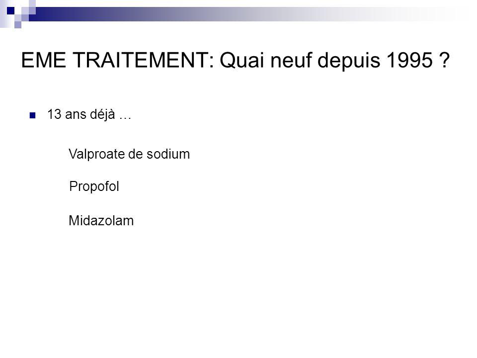 EME TRAITEMENT: Quai neuf depuis 1995 ? 13 ans déjà … Valproate de sodium Propofol Midazolam