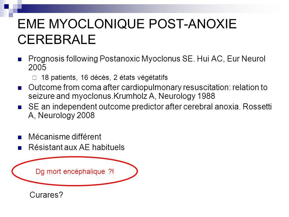 EME MYOCLONIQUE POST-ANOXIE CEREBRALE Prognosis following Postanoxic Myoclonus SE. Hui AC, Eur Neurol 2005 18 patients, 16 décès, 2 états végétatifs O