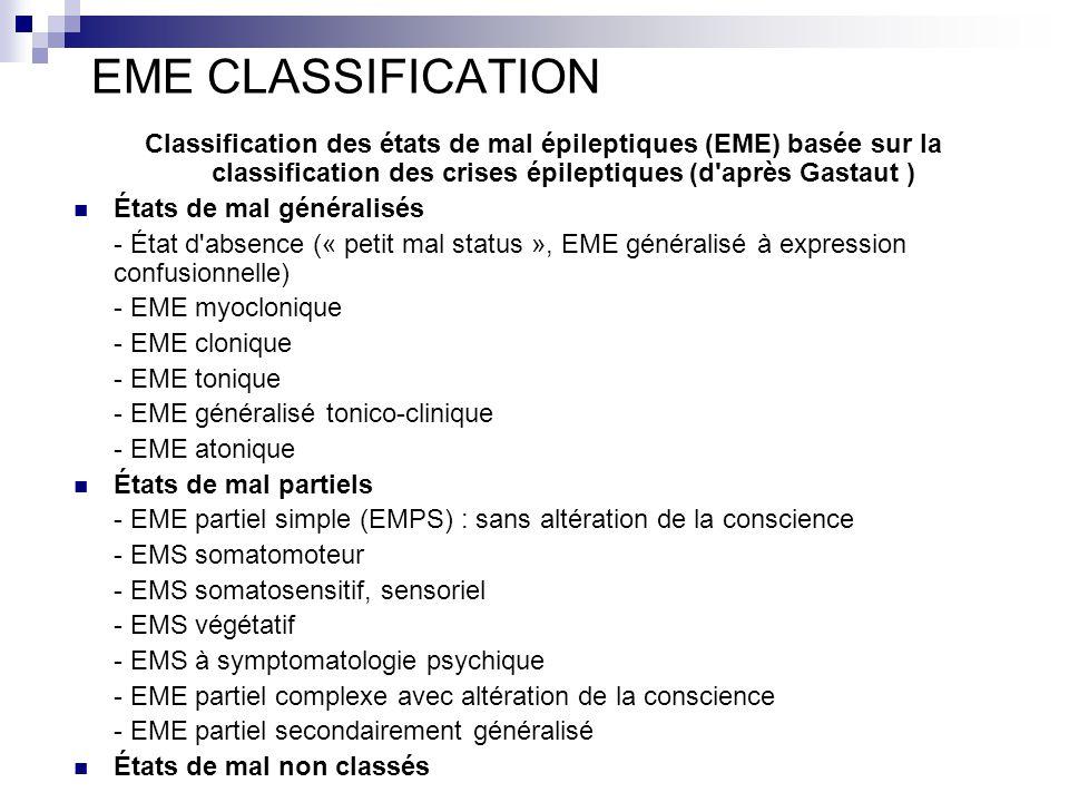 EME CLASSIFICATION Classification des états de mal épileptiques (EME) basée sur la classification des crises épileptiques (d après Gastaut ) États de mal généralisés - État d absence (« petit mal status », EME généralisé à expression confusionnelle) - EME myoclonique - EME clonique - EME tonique - EME généralisé tonico-clinique - EME atonique États de mal partiels - EME partiel simple (EMPS) : sans altération de la conscience - EMS somatomoteur - EMS somatosensitif, sensoriel - EMS végétatif - EMS à symptomatologie psychique - EME partiel complexe avec altération de la conscience - EME partiel secondairement généralisé États de mal non classés