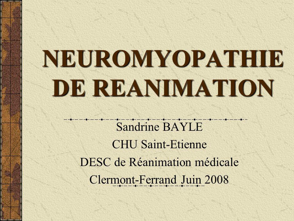 Définition (1) Pathologie survenant : - en dehors de tout ATCD neurologique - au cours dun séjour en réanimation - avec ventilation mécanique prolongée Atteinte neuronale pure périphérique avec axonopathie, polyneuropathie de réa ou « critical illness polyneuropathy » Leijten FS et al Clin Neurol Neurosur 1994 Atteinte musculaire : « critical illness myopathy » myopathie aux corticostéroïdes et myopathie nécrosante de réanimation Souvent coexistence des deux atteintes : neuromyopathie de réanimation Mesejo A, Nutr Hosp 2006