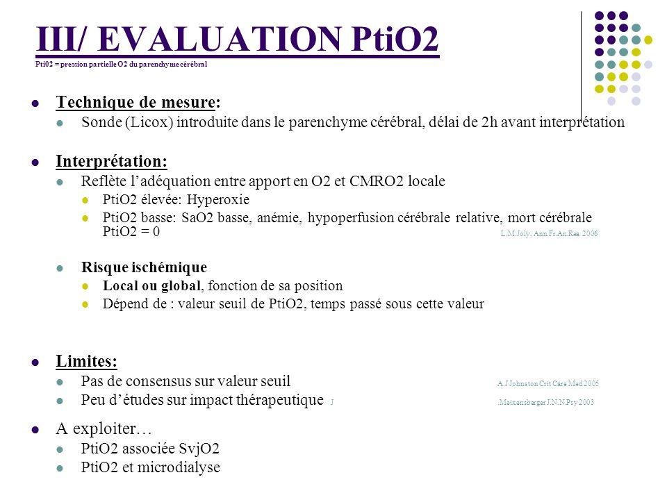 III/ EVALUATION PtiO2 Pti02 = pression partielle O2 du parenchyme cérébral Technique de mesure: Sonde (Licox) introduite dans le parenchyme cérébral,