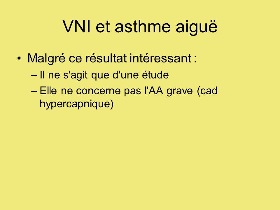 VNI et asthme aiguë Malgré ce résultat intéressant : –Il ne s agit que d une étude –Elle ne concerne pas l AA grave (cad hypercapnique)