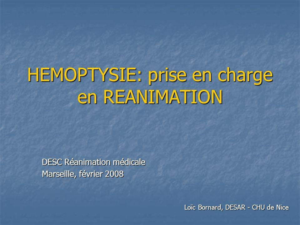 HEMOPTYSIE: prise en charge en REANIMATION DESC Réanimation médicale Marseille, février 2008 Loïc Bornard, DESAR - CHU de Nice