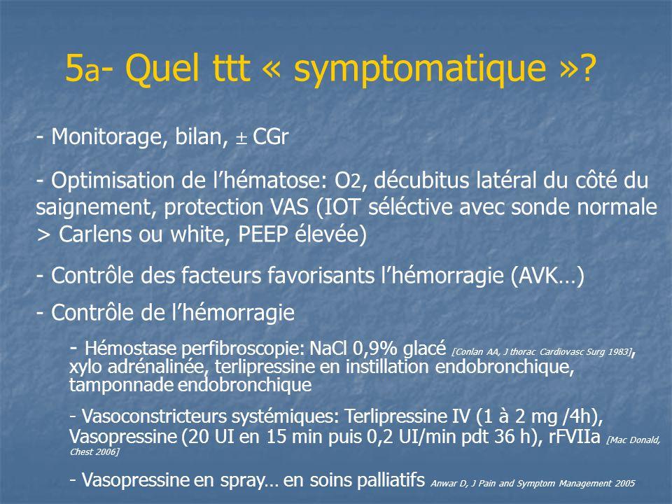 5 a - Quel ttt « symptomatique »? - Monitorage, bilan, ± CGr - Optimisation de lhématose: O 2, décubitus latéral du côté du saignement, protection VAS