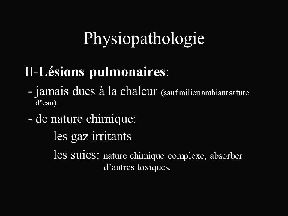 Physiopathologie II-Lésions pulmonaires: - jamais dues à la chaleur (sauf milieu ambiant saturé deau) - de nature chimique: les gaz irritants les suie