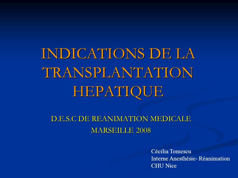INDICATIONS DE LA TRANSPLANTATION HEPATIQUE D.E.S.C DE REANIMATION MEDICALE MARSEILLE 2008 Cécilia Tomescu Interne Anesthésie- Réanimation CHU Nice