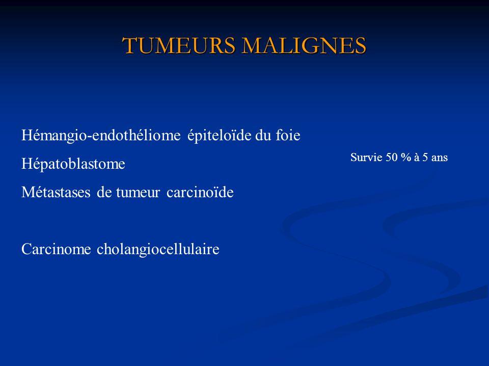 TUMEURS MALIGNES Carcinome cholangiocellulaire Hémangio-endothéliome épiteloïde du foie Hépatoblastome Métastases de tumeur carcinoïde Survie 50 % à 5