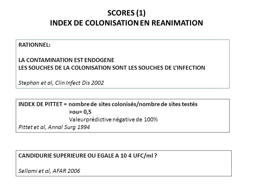 SCORES (1) INDEX DE COLONISATION EN REANIMATION RATIONNEL: LA CONTAMINATION EST ENDOGENE LES SOUCHES DE LA COLONISATION SONT LES SOUCHES DE LINFECTION Stephan et al, Clin Infect Dis 2002 CANDIDURIE SUPERIEURE OU EGALE A 10 4 UFC/ml .