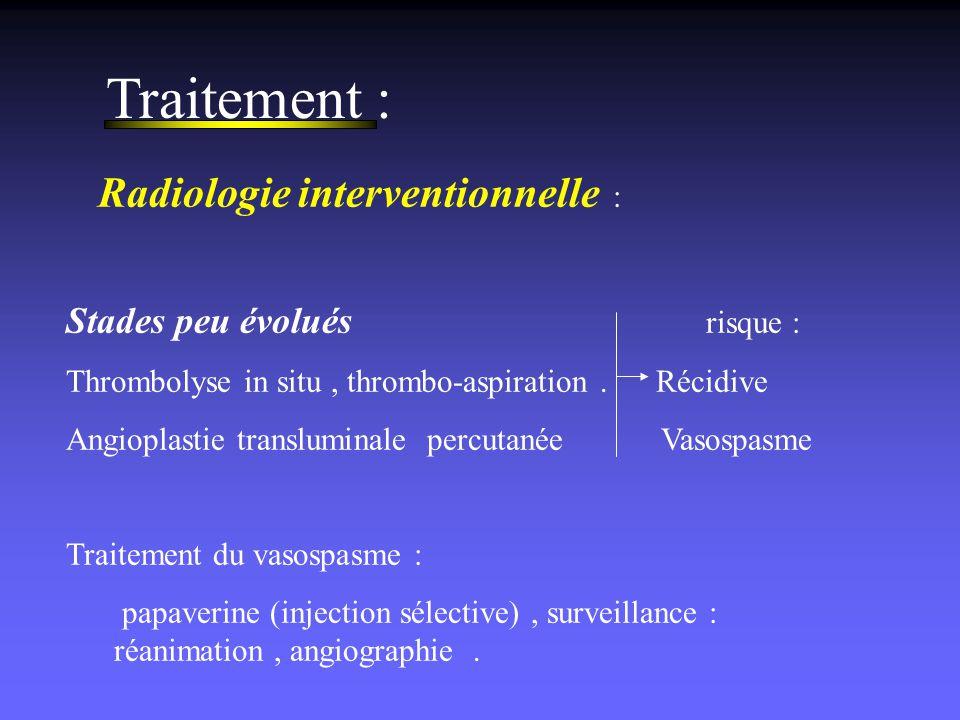 Traitement : Radiologie interventionnelle : Stades peu évolués risque : Thrombolyse in situ, thrombo-aspiration. Récidive Angioplastie transluminale p