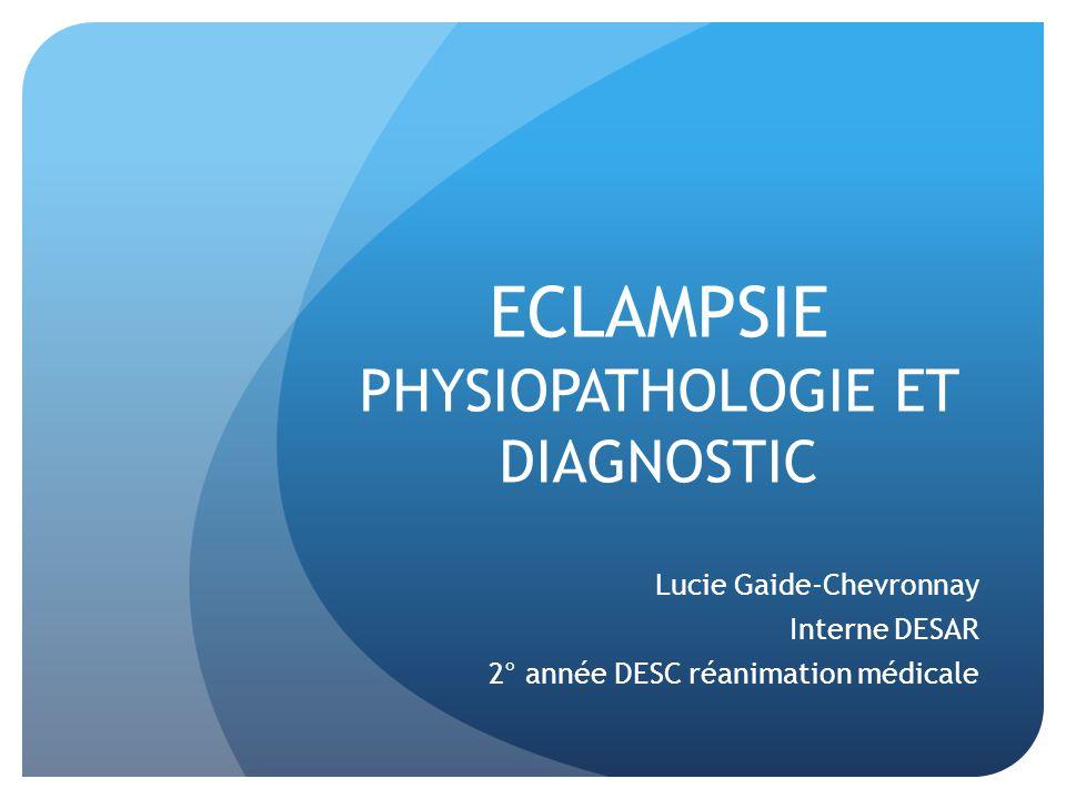 ECLAMPSIE PHYSIOPATHOLOGIE ET DIAGNOSTIC Lucie Gaide-Chevronnay Interne DESAR 2° année DESC réanimation médicale