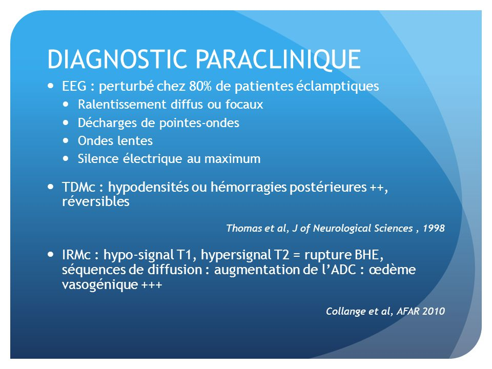 DIAGNOSTIC PARACLINIQUE EEG : perturbé chez 80% de patientes éclamptiques Ralentissement diffus ou focaux Décharges de pointes-ondes Ondes lentes Silence électrique au maximum TDMc : hypodensités ou hémorragies postérieures ++, réversibles Thomas et al, J of Neurological Sciences, 1998 IRMc : hypo-signal T1, hypersignal T2 = rupture BHE, séquences de diffusion : augmentation de lADC : œdème vasogénique +++ Collange et al, AFAR 2010