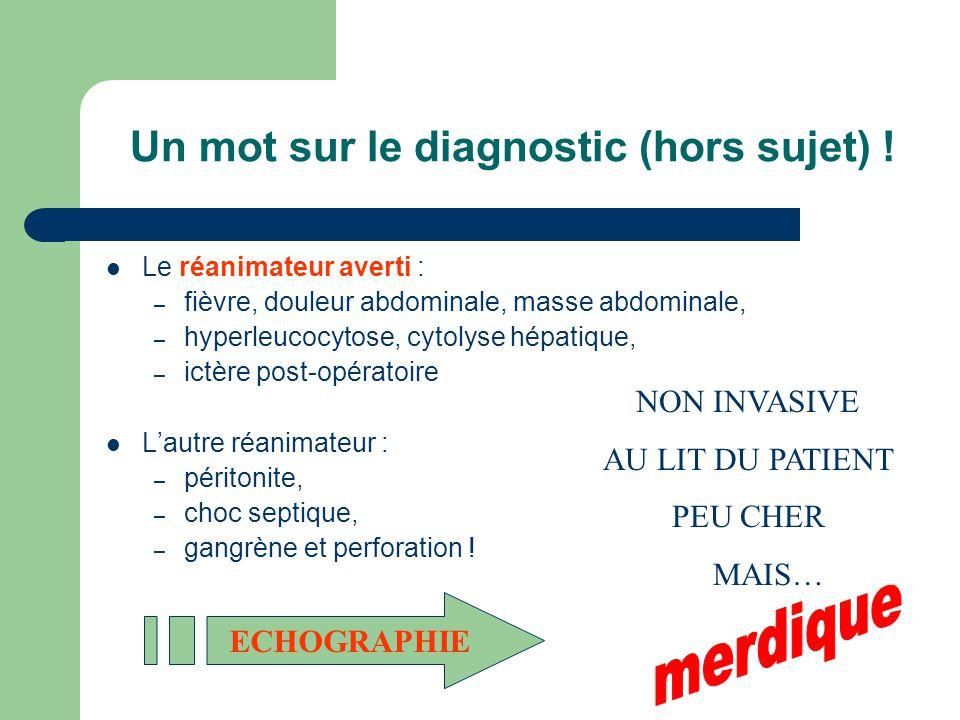 Un mot sur le diagnostic (hors sujet) ! Le réanimateur averti : – fièvre, douleur abdominale, masse abdominale, – hyperleucocytose, cytolyse hépatique