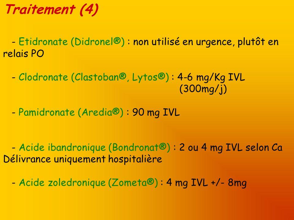 Traitement (4) - Etidronate (Didronel®) : non utilisé en urgence, plutôt en relais PO - Clodronate (Clastoban®, Lytos®) : 4-6 mg/Kg IVL (300mg/j) - Pa