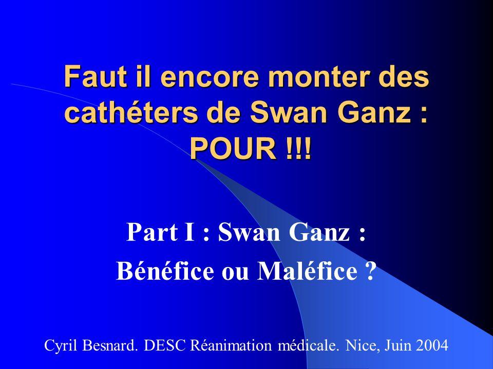 Faut il encore monter des cathéters de Swan Ganz : POUR !!! Part I : Swan Ganz : Bénéfice ou Maléfice ? Cyril Besnard. DESC Réanimation médicale. Nice