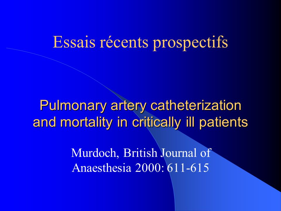 Pulmonary artery catheterization and mortality in critically ill patients Murdoch, British Journal of Anaesthesia 2000: 611-615 Essais récents prospec