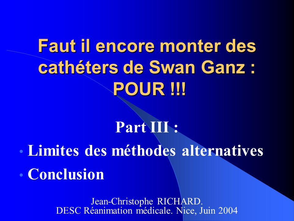 Faut il encore monter des cathéters de Swan Ganz : POUR !!! Part III : Limites des méthodes alternatives Conclusion Jean-Christophe RICHARD. DESC Réan