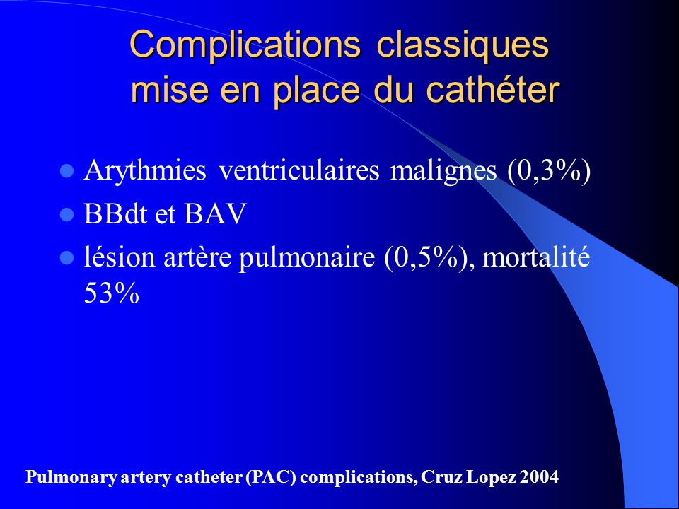 Complications classiques mise en place du cathéter Arythmies ventriculaires malignes (0,3%) BBdt et BAV lésion artère pulmonaire (0,5%), mortalité 53%