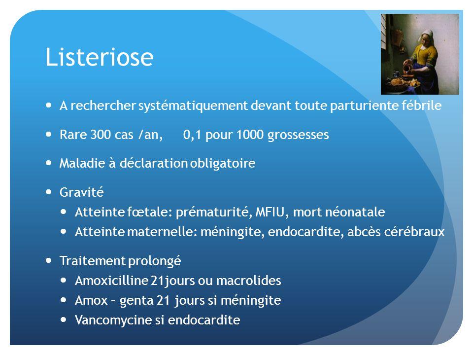 Listeriose A rechercher systématiquement devant toute parturiente fébrile Rare 300 cas /an, 0,1 pour 1000 grossesses Maladie à déclaration obligatoire Gravité Atteinte fœtale: prématurité, MFIU, mort néonatale Atteinte maternelle: méningite, endocardite, abcès cérébraux Traitement prolongé Amoxicilline 21jours ou macrolides Amox – genta 21 jours si méningite Vancomycine si endocardite