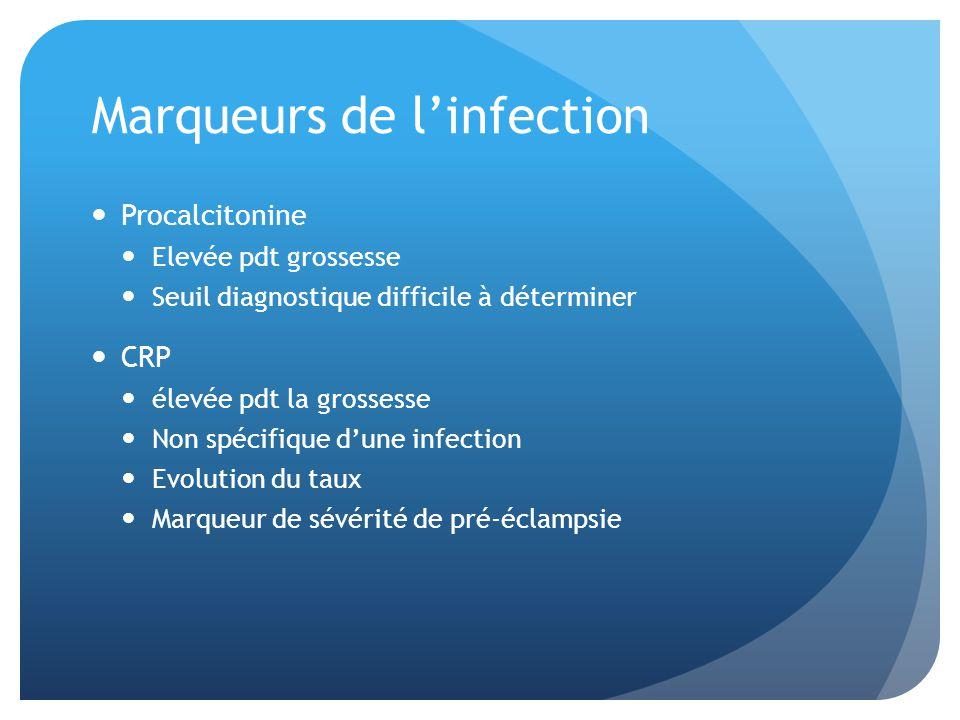 Marqueurs de linfection Procalcitonine Elevée pdt grossesse Seuil diagnostique difficile à déterminer CRP élevée pdt la grossesse Non spécifique dune infection Evolution du taux Marqueur de sévérité de pré-éclampsie