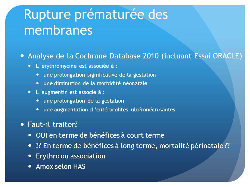 Rupture prématurée des membranes Analyse de la Cochrane Database 2010 (incluant Essai ORACLE) L erythromycine est associée à : une prolongation significative de la gestation une diminution de la morbidité néonatale L augmentin est associé à : une prolongation de la gestation une augmentation d entérocolites ulcéronécrosantes Faut-il traiter.