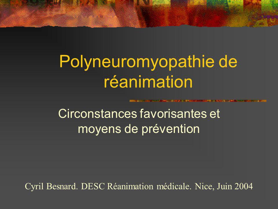 Polyneuromyopathie de réanimation Circonstances favorisantes et moyens de prévention Cyril Besnard. DESC Réanimation médicale. Nice, Juin 2004