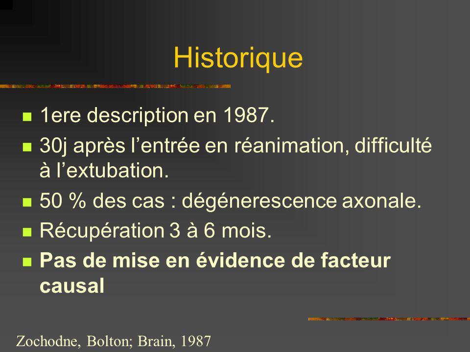 Historique 1ere description en 1987. 30j après lentrée en réanimation, difficulté à lextubation. 50 % des cas : dégénerescence axonale. Récupération 3