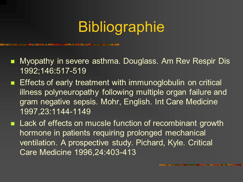 Bibliographie Myopathy in severe asthma. Douglass. Am Rev Respir Dis 1992;146:517-519 Effects of early treatment with immunoglobulin on critical illne