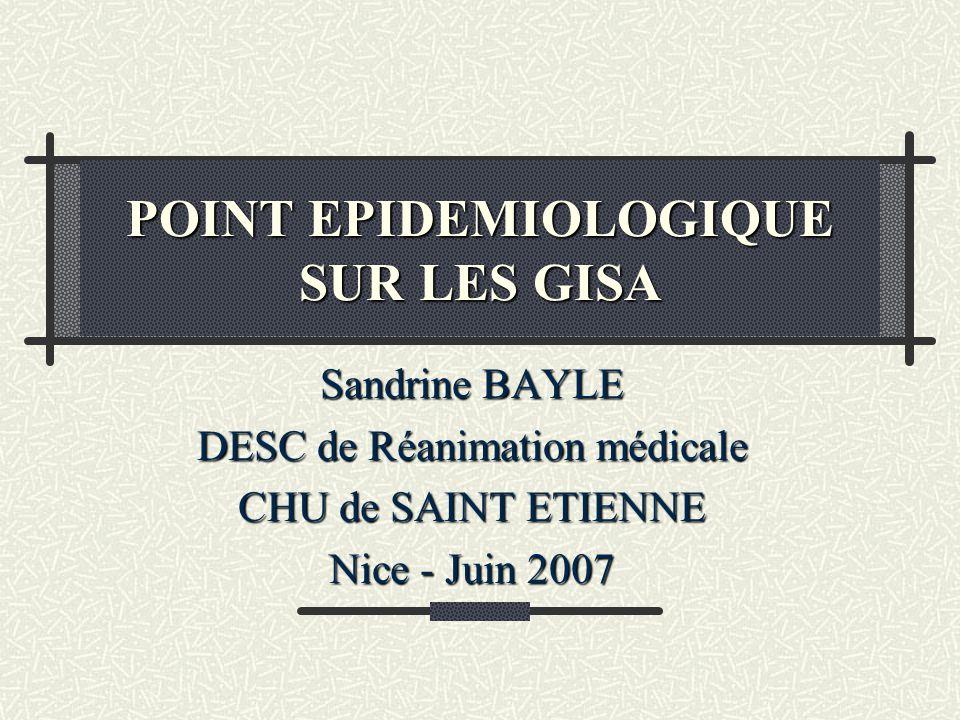 POINT EPIDEMIOLOGIQUE SUR LES GISA Sandrine BAYLE DESC de Réanimation médicale CHU de SAINT ETIENNE Nice - Juin 2007