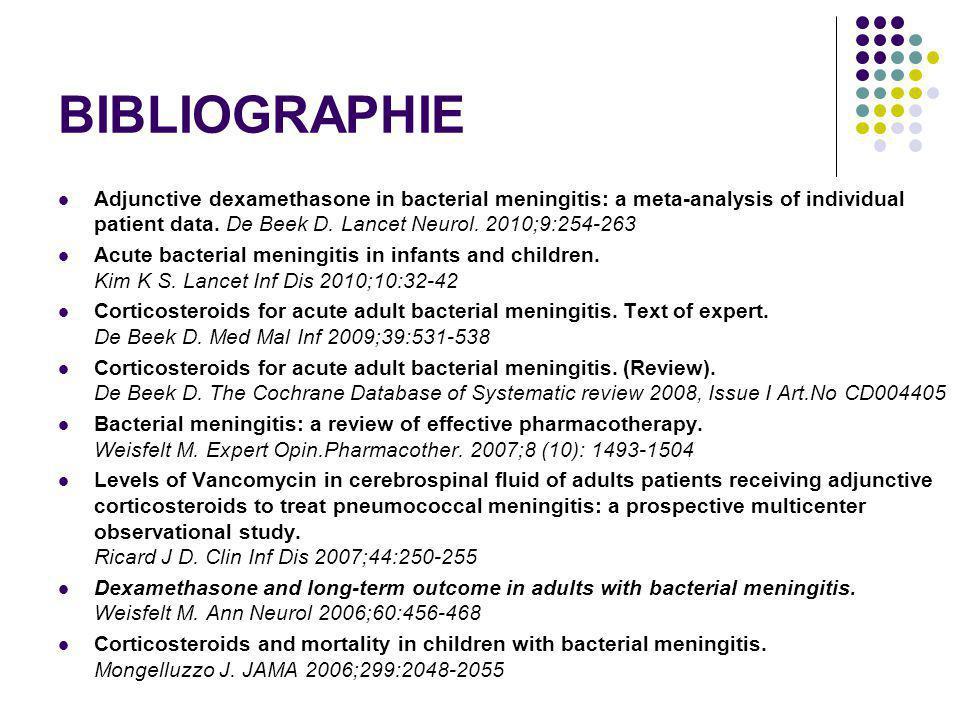 BIBLIOGRAPHIE Adjunctive dexamethasone in bacterial meningitis: a meta-analysis of individual patient data. De Beek D. Lancet Neurol. 2010;9:254-263 A