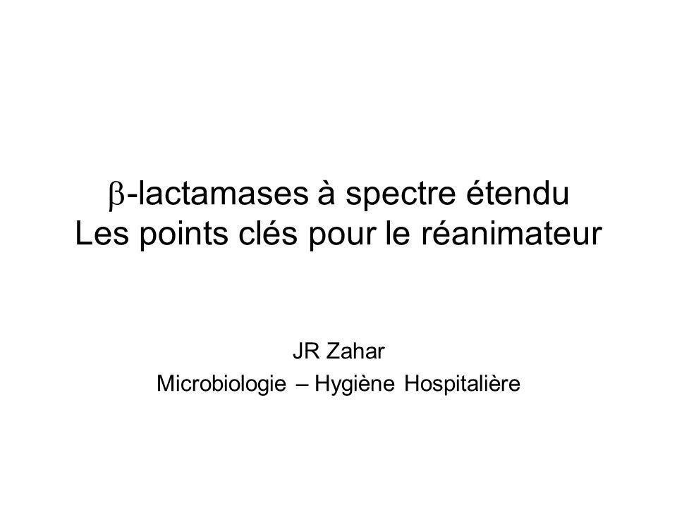 -lactamases à spectre étendu Les points clés pour le réanimateur JR Zahar Microbiologie – Hygiène Hospitalière