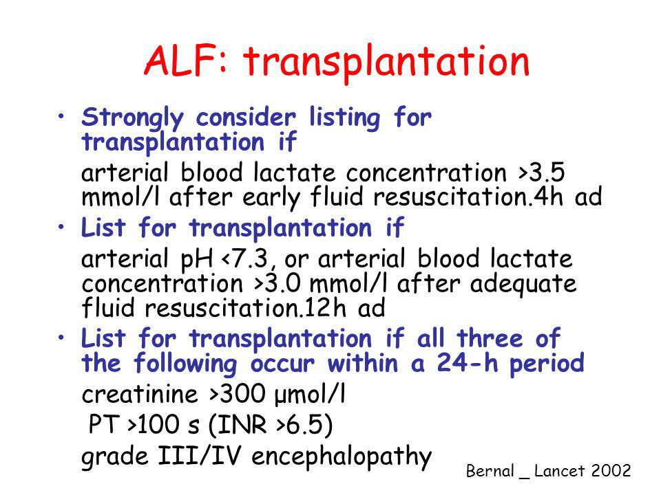 ALF: transplantation Strongly consider listing for transplantation if arterial blood lactate concentration >3.5 mmol/l after early fluid resuscitation.4h ad List for transplantation if arterial pH 3.0 mmol/l after adequate fluid resuscitation.12h ad List for transplantation if all three of the following occur within a 24-h period creatinine >300 μmol/l PT >100 s (INR >6.5) grade III/IV encephalopathy Bernal _ Lancet 2002