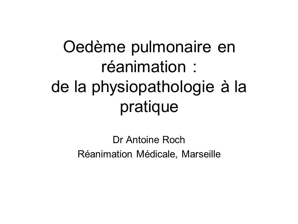 Oedème pulmonaire en réanimation : de la physiopathologie à la pratique Dr Antoine Roch Réanimation Médicale, Marseille