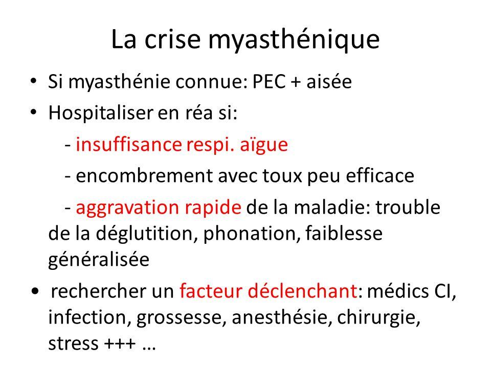 La crise myasthénique Si myasthénie connue: PEC + aisée Hospitaliser en réa si: - insuffisance respi. aïgue - encombrement avec toux peu efficace - ag