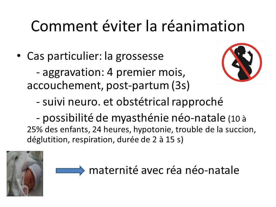 Comment éviter la réanimation Cas particulier: la grossesse - aggravation: 4 premier mois, accouchement, post-partum (3s) - suivi neuro. et obstétrica