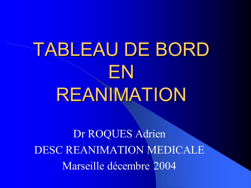 TABLEAU DE BORD EN REANIMATION Dr ROQUES Adrien DESC REANIMATION MEDICALE Marseille décembre 2004