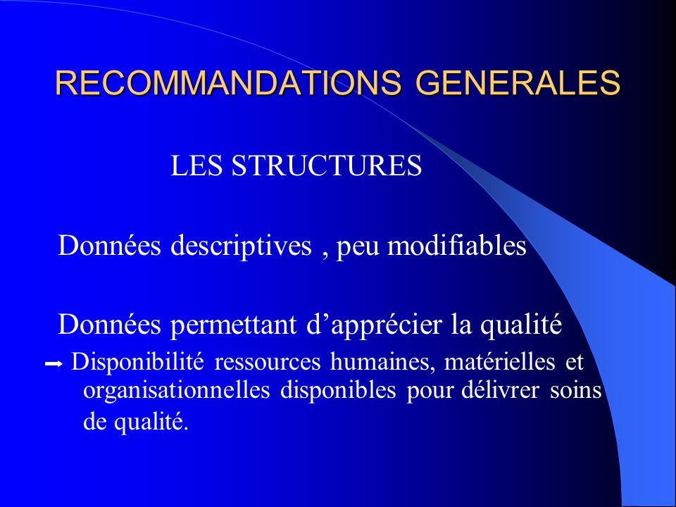 RECOMMANDATIONS GENERALES LES STRUCTURES Données descriptives, peu modifiables Données permettant dapprécier la qualité Disponibilité ressources humaines, matérielles et organisationnelles disponibles pour délivrer soins de qualité.