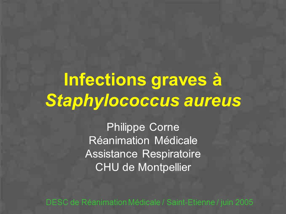 Infections graves à Staphylococcus aureus Philippe Corne Réanimation Médicale Assistance Respiratoire CHU de Montpellier DESC de Réanimation Médicale