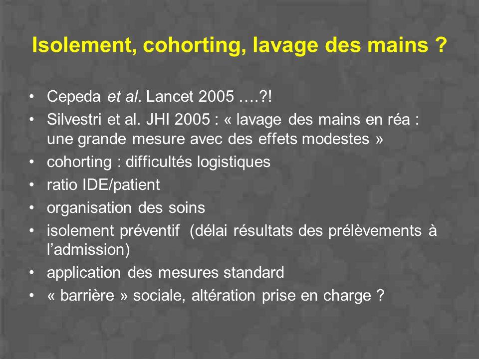 Isolement, cohorting, lavage des mains ? Cepeda et al. Lancet 2005 ….?! Silvestri et al. JHI 2005 : « lavage des mains en réa : une grande mesure avec