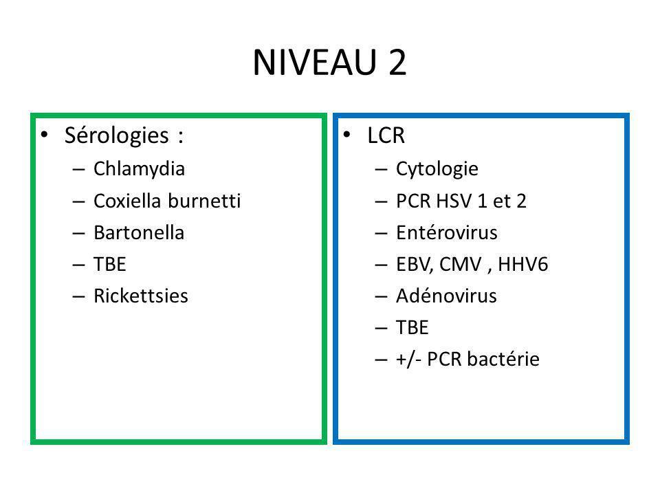 NIVEAU 2 Sérologies : – Chlamydia – Coxiella burnetti – Bartonella – TBE – Rickettsies LCR – Cytologie – PCR HSV 1 et 2 – Entérovirus – EBV, CMV, HHV6