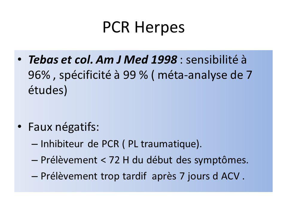 PCR Herpes Tebas et col. Am J Med 1998 : sensibilité à 96%, spécificité à 99 % ( méta-analyse de 7 études) Faux négatifs: – Inhibiteur de PCR ( PL tra