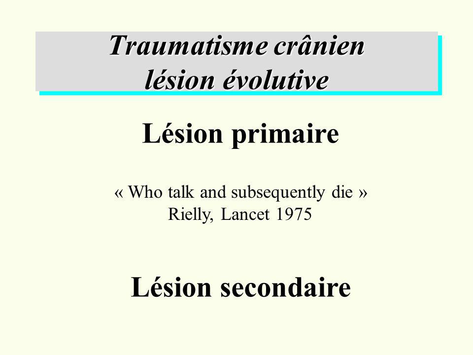 Traumatisme crânien lésion évolutive Lésion primaire Lésion secondaire « Who talk and subsequently die » Rielly, Lancet 1975