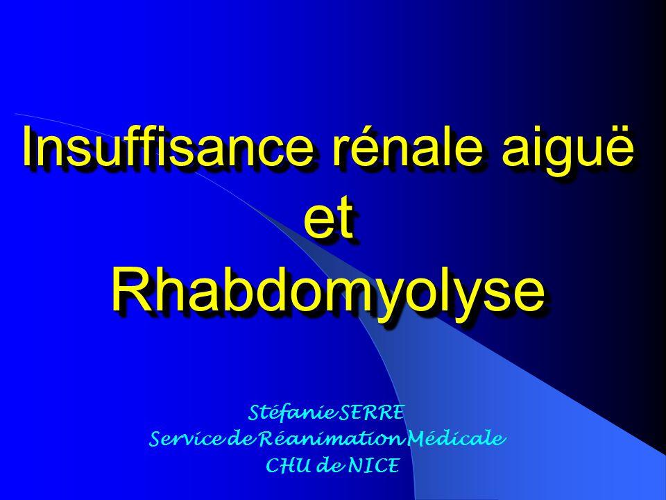 Insuffisance rénale aiguë et Rhabdomyolyse Stéfanie SERRE Service de Réanimation Médicale CHU de NICE