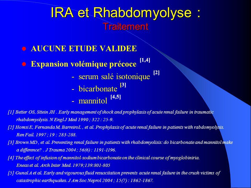 IRA et Rhabdomyolyse : Traitement AUCUNE ETUDE VALIDEE Expansion volémique précoce [1,4] - serum salé isotonique [2] - bicarbonate [3] - mannitol [4,5