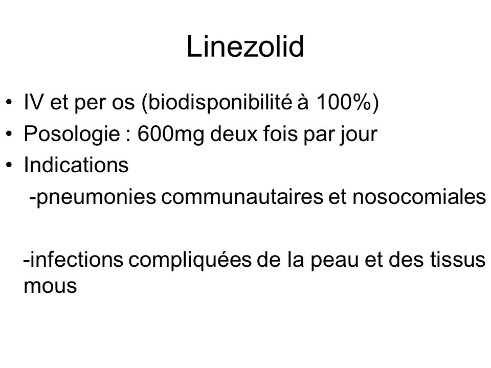 Linezolid IV et per os (biodisponibilité à 100%) Posologie : 600mg deux fois par jour Indications -pneumonies communautaires et nosocomiales -infectio