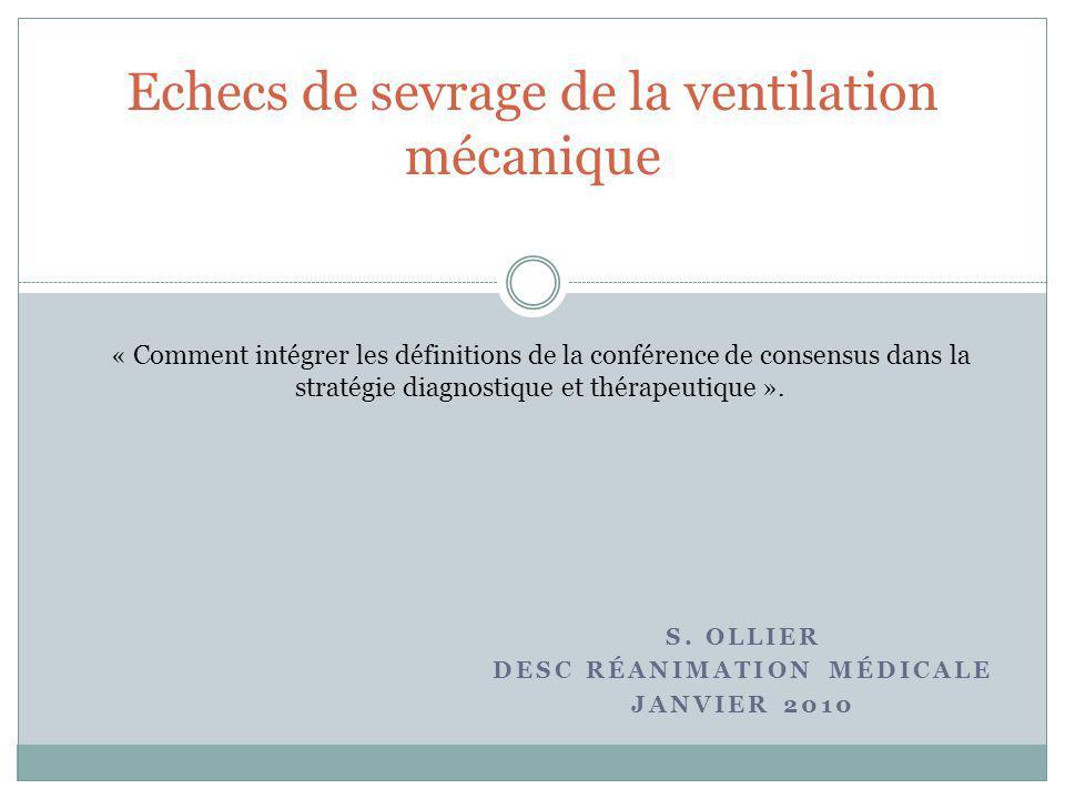 S. OLLIER DESC RÉANIMATION MÉDICALE JANVIER 2010 Echecs de sevrage de la ventilation mécanique « Comment intégrer les définitions de la conférence de