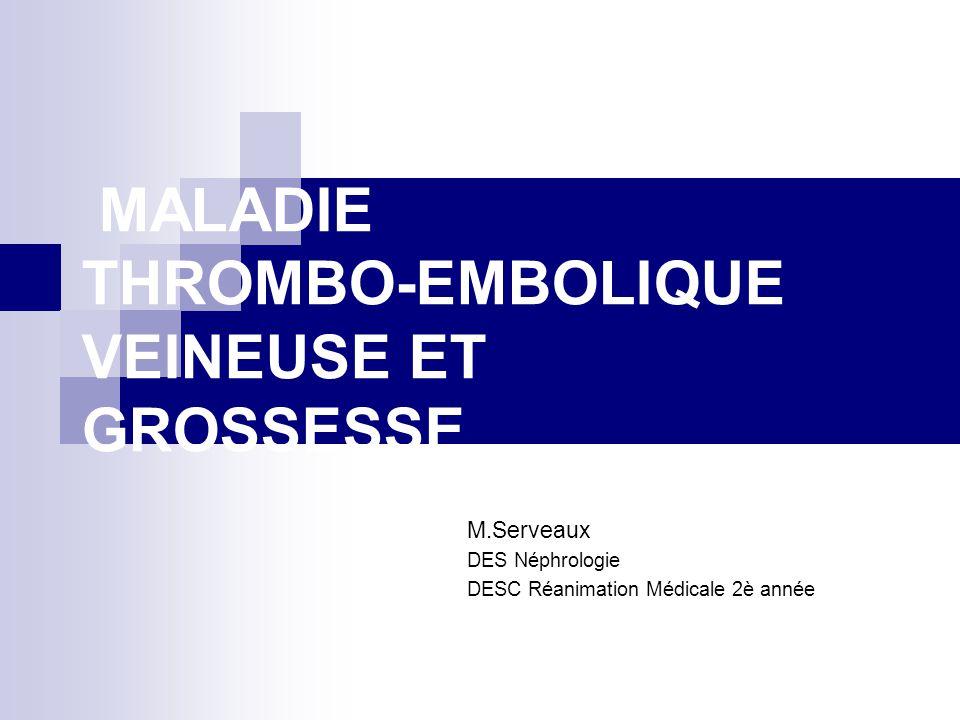 MALADIE THROMBO-EMBOLIQUE VEINEUSE ET GROSSESSE M.Serveaux DES Néphrologie DESC Réanimation Médicale 2è année